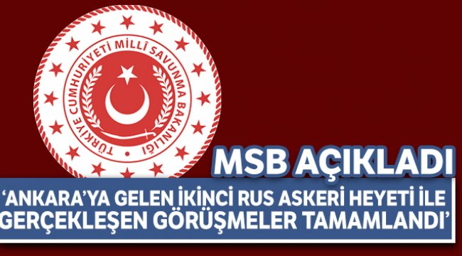 """MSB: """"Ankara'ya gelen ikinci Rus Askeri Heyeti ile gerçekleşen görüşmeler tamamlandı"""""""